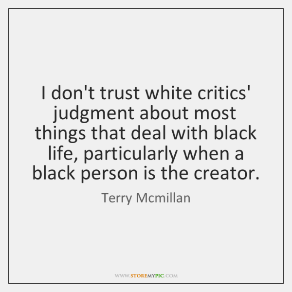 I don't trust white critics' judgment about most things that deal with ...