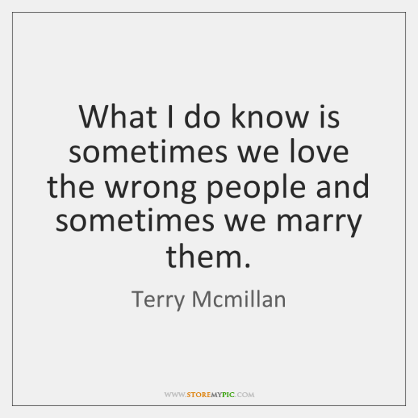 What I do know is sometimes we love the wrong people and ...