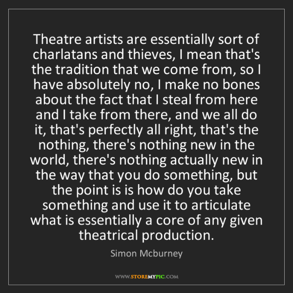 Simon Mcburney: Theatre artists are essentially sort of charlatans and...