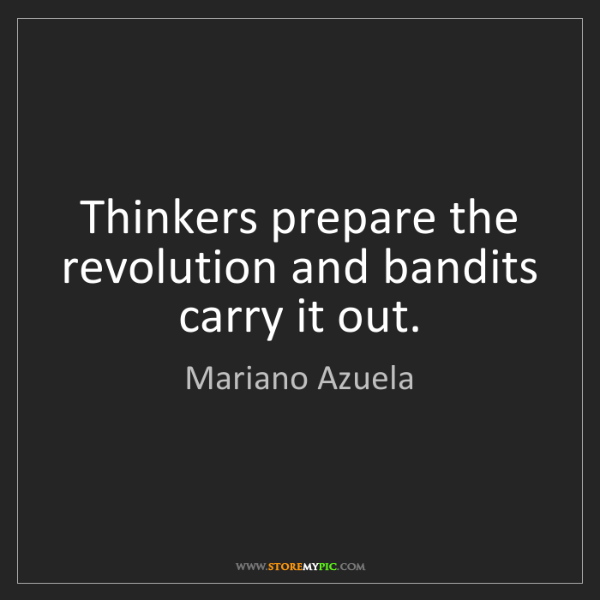 Mariano Azuela: Thinkers prepare the revolution and bandits carry it...