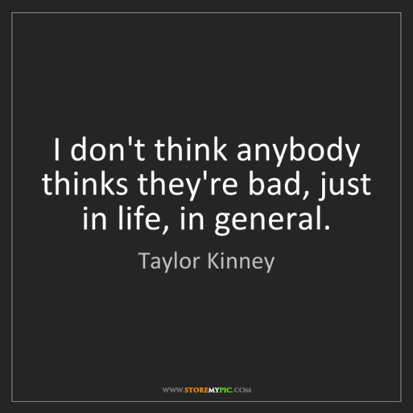 Taylor Kinney: I don't think anybody thinks they're bad, just in life,...