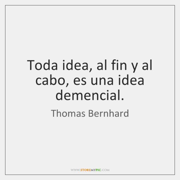 Toda idea, al fin y al cabo, es una idea demencial.