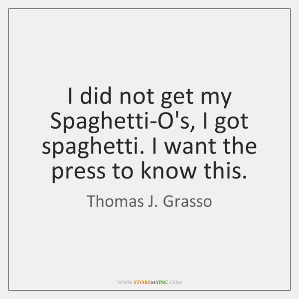 I did not get my Spaghetti-O's, I got spaghetti. I want the ...
