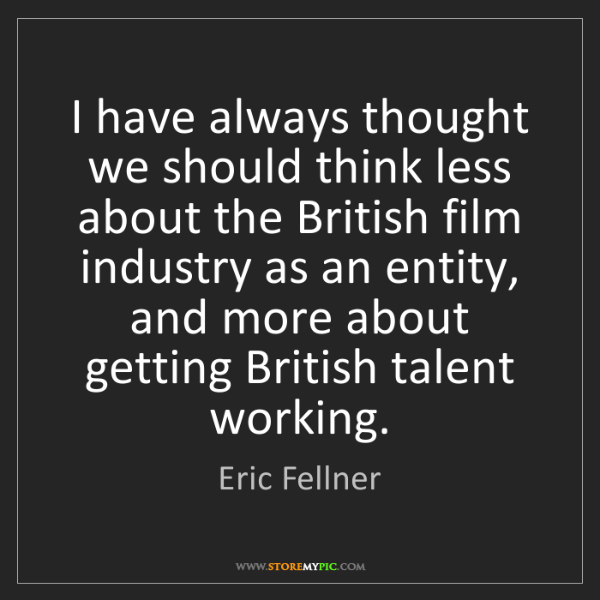 Eric Fellner: I have always thought we should think less about the...