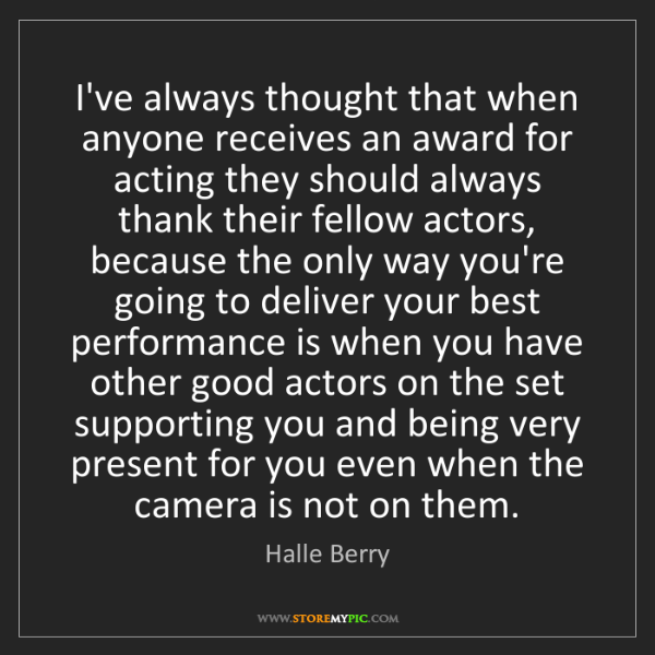 Halle Berry: I've always thought that when anyone receives an award...