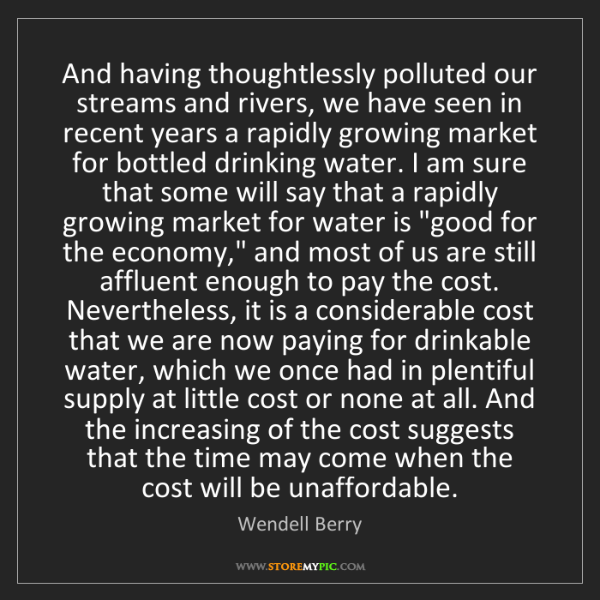 Wendell Berry: And having thoughtlessly polluted our streams and rivers,...