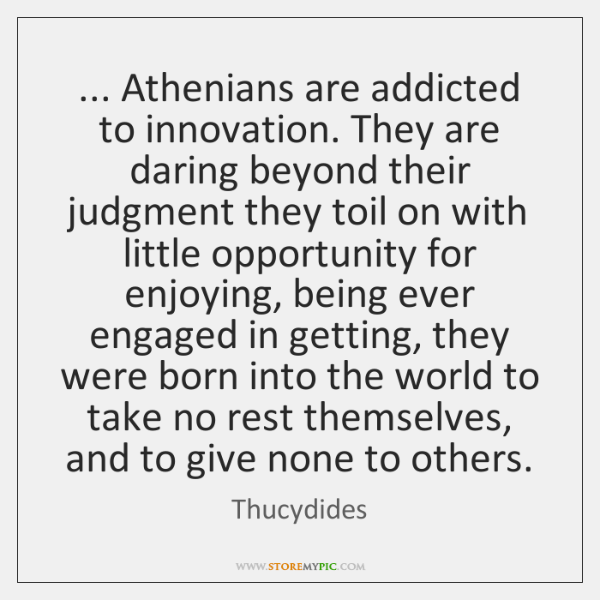 ... Athenians are addicted to innovation. They are daring beyond their judgment they ...