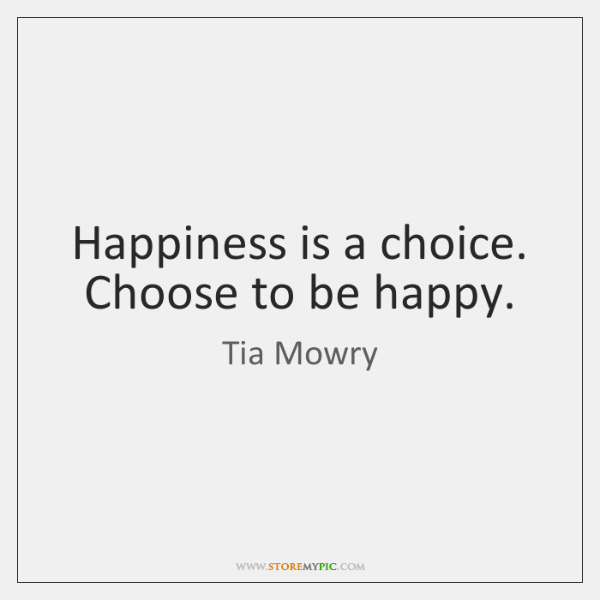 Happiness is a choice. Choose to be happy.