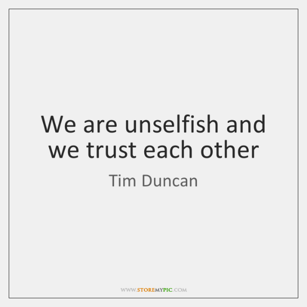 We are unselfish and we trust each other