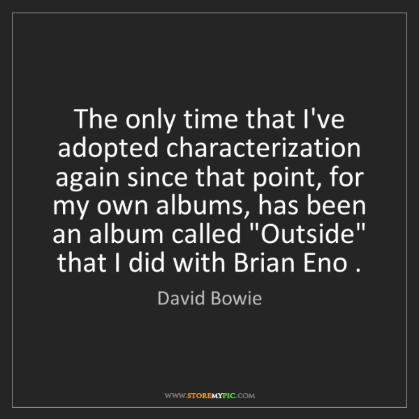 David Bowie: The only time that I've adopted characterization again...