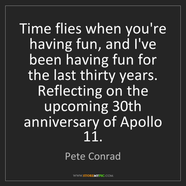 Pete Conrad: Time flies when you're having fun, and I've been having...