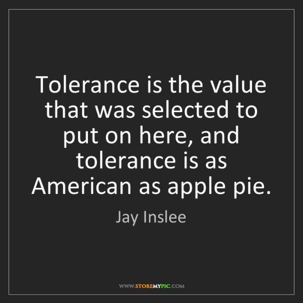 Jay Inslee: Tolerance is the value that was selected to put on here,...