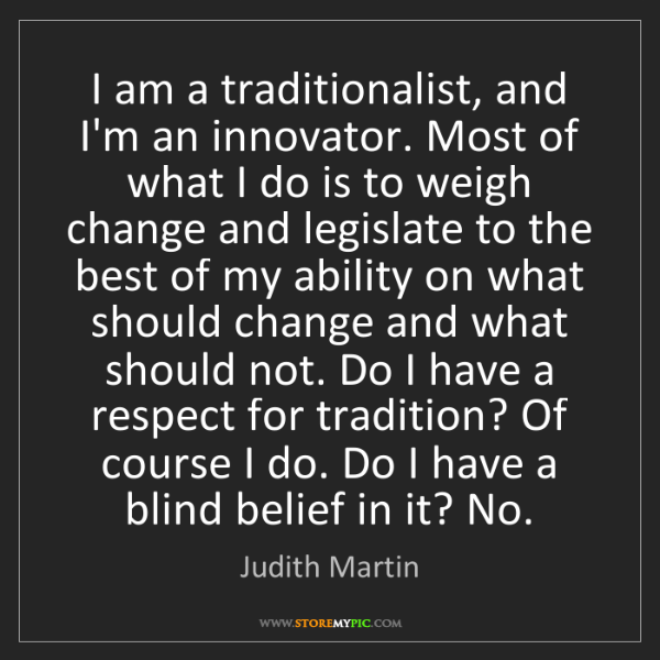 Judith Martin: I am a traditionalist, and I'm an innovator. Most of...