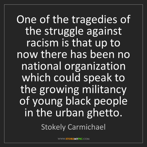 Stokely Carmichael: One of the tragedies of the struggle against racism is...