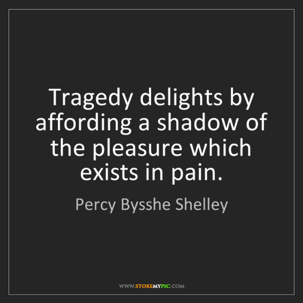 Percy Bysshe Shelley: Tragedy delights by affording a shadow of the pleasure...