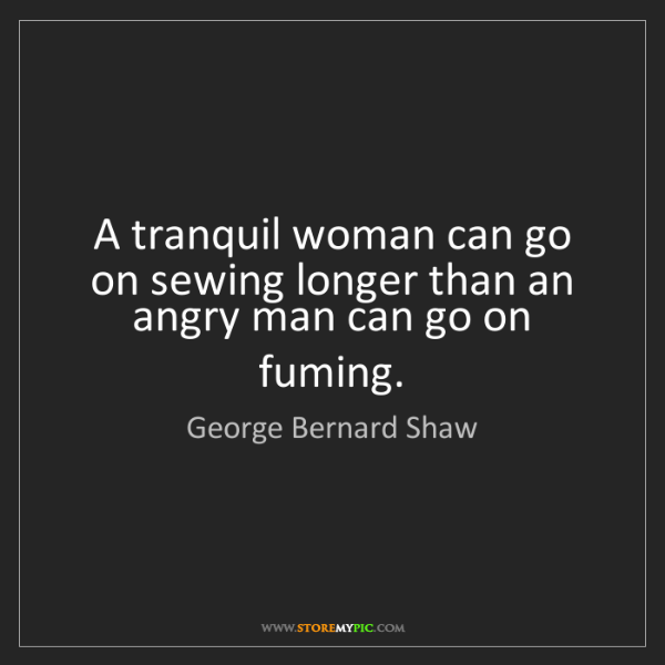 George Bernard Shaw: A tranquil woman can go on sewing longer than an angry...