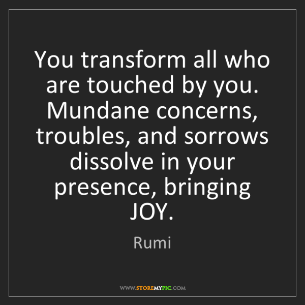 Rumi: You transform all who are touched by you.   Mundane concerns,...