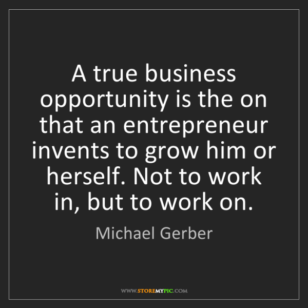 Michael Gerber: A true business opportunity is the on that an entrepreneur...