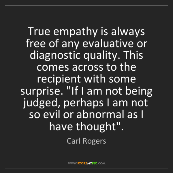 Carl Rogers: True empathy is always free of any evaluative or diagnostic...