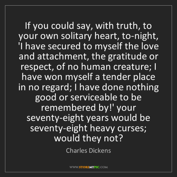 Charles Dickens: If you could say, with truth, to your own solitary heart,...