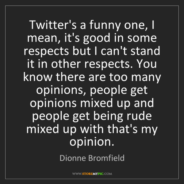 Dionne Bromfield: Twitter's a funny one, I mean, it's good in some respects...