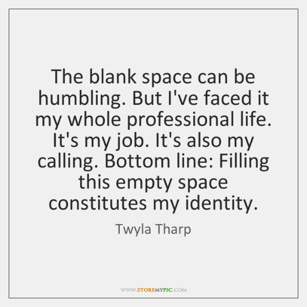 The blank space can be humbling. But I've faced it my whole ...