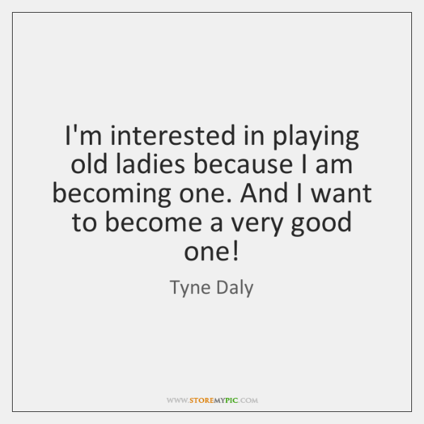 I'm interested in playing old ladies because I am becoming one. And ...