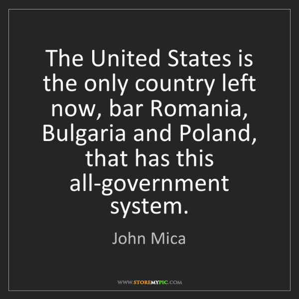 John Mica: The United States is the only country left now, bar Romania,...