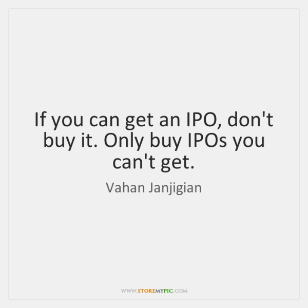 If you can get an IPO, don't buy it. Only buy IPOs ...
