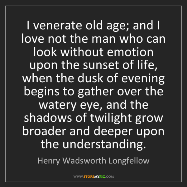 Henry Wadsworth Longfellow: I venerate old age; and I love not the man who can look...