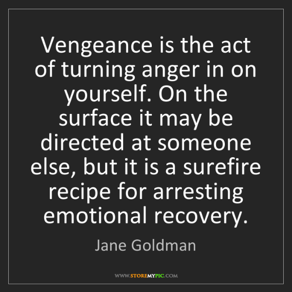 Jane Goldman: Vengeance is the act of turning anger in on yourself....