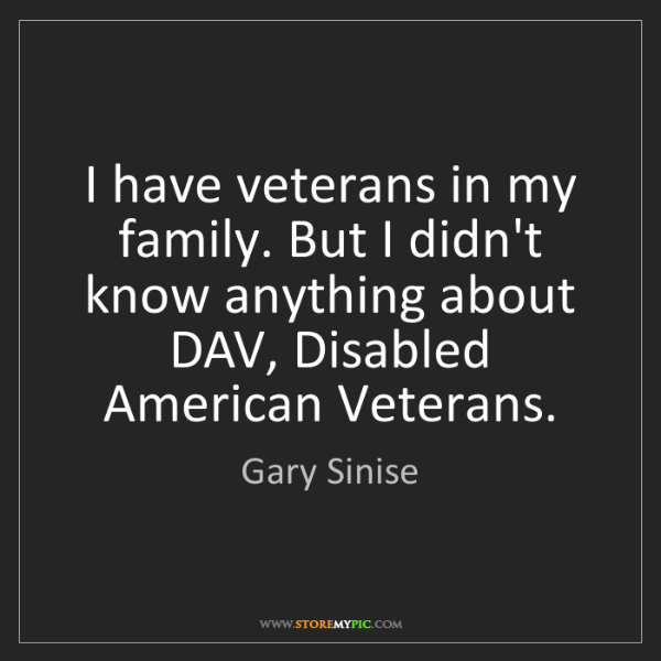 Gary Sinise: I have veterans in my family. But I didn't know anything...