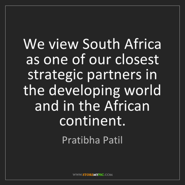 Pratibha Patil: We view South Africa as one of our closest strategic...
