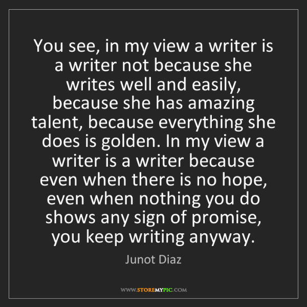 Junot Diaz: You see, in my view a writer is a writer not because...