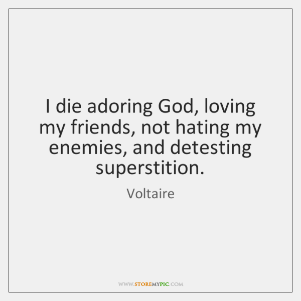 I die adoring God, loving my friends, not hating my enemies, and ...
