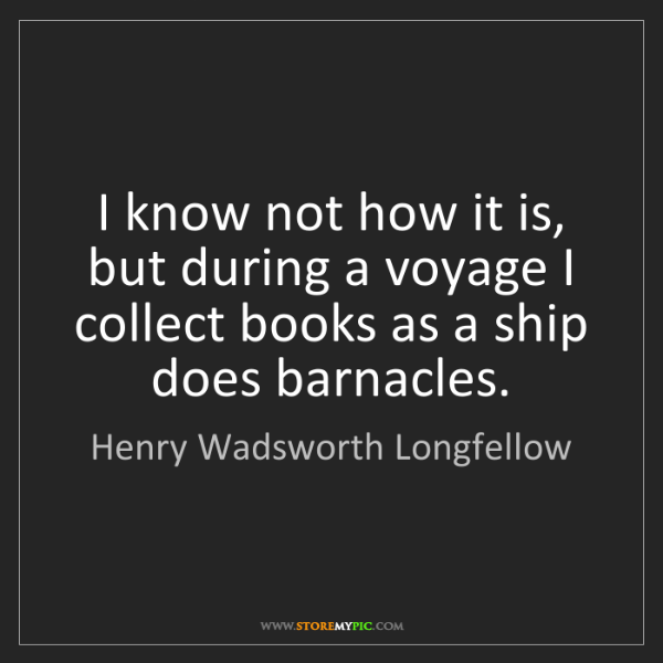 Henry Wadsworth Longfellow: I know not how it is, but during a voyage I collect books...