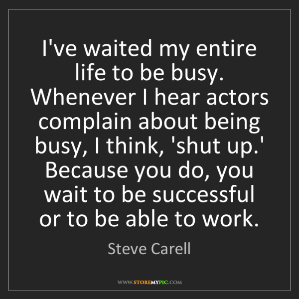 Steve Carell: I've waited my entire life to be busy. Whenever I hear...