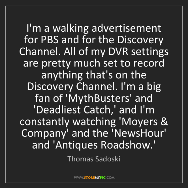 Thomas Sadoski: I'm a walking advertisement for PBS and for the Discovery...