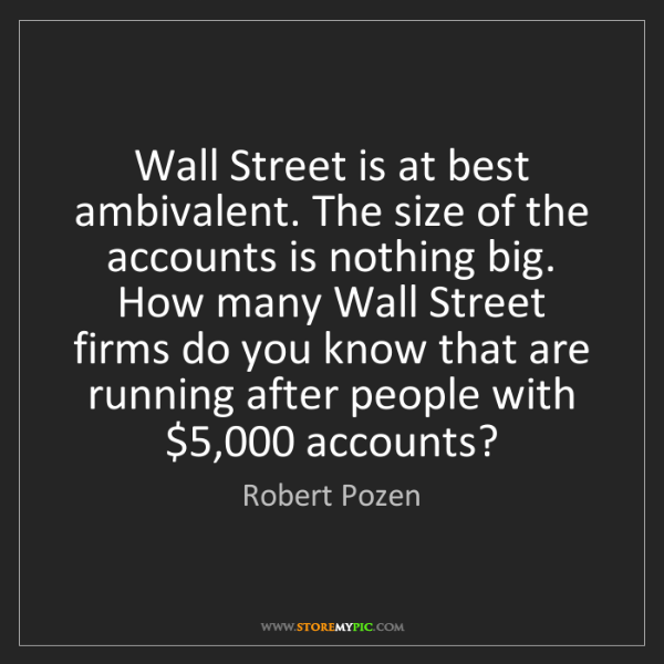Robert Pozen: Wall Street is at best ambivalent. The size of the accounts...
