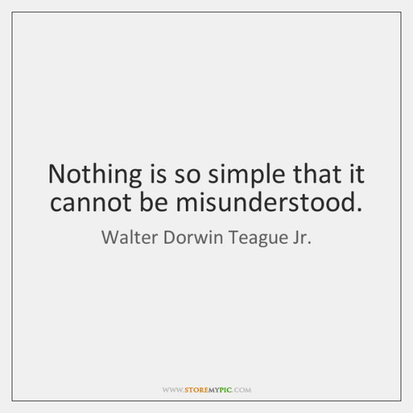 Nothing is so simple that it cannot be misunderstood.