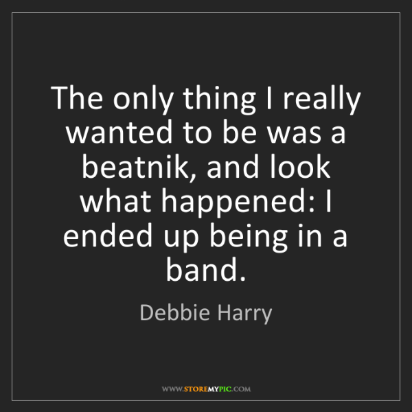 Debbie Harry: The only thing I really wanted to be was a beatnik, and...