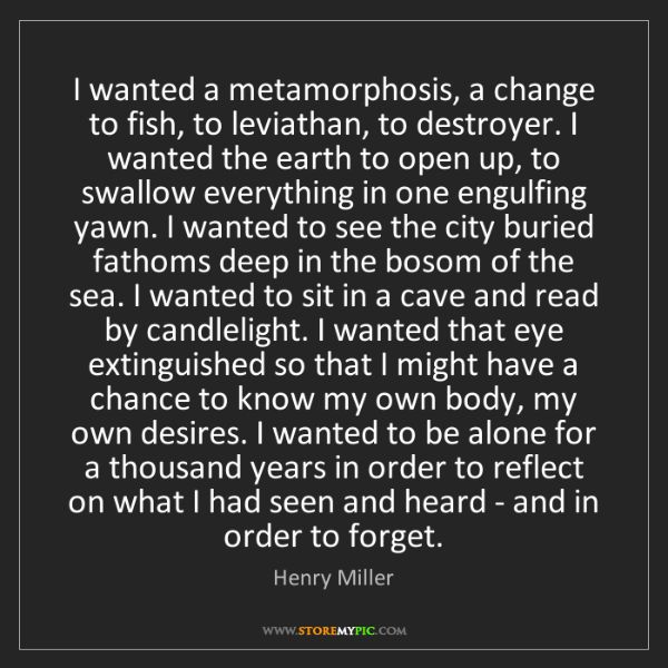 Henry Miller: I wanted a metamorphosis, a change to fish, to leviathan,...