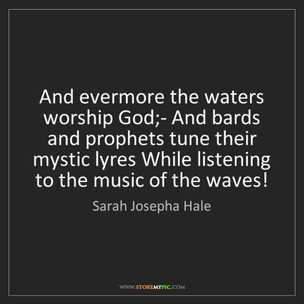 Sarah Josepha Hale: And evermore the waters worship God;- And bards and prophets...