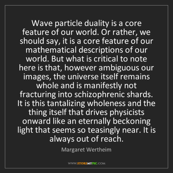 Margaret Wertheim: Wave particle duality is a core feature of our world....