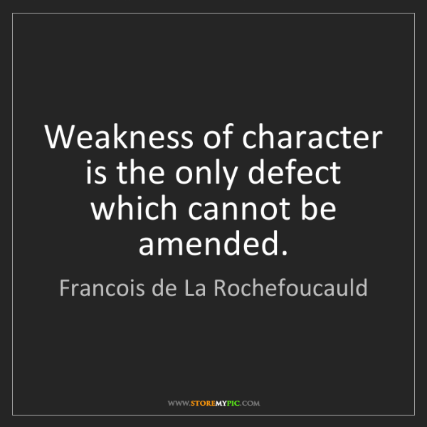 Francois de La Rochefoucauld: Weakness of character is the only defect which cannot...