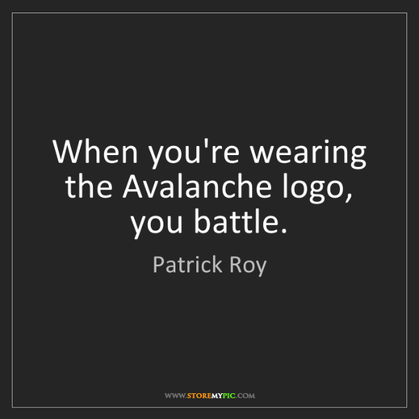 Patrick Roy: When you're wearing the Avalanche logo, you battle.