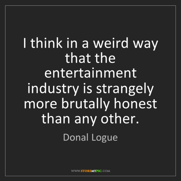 Donal Logue: I think in a weird way that the entertainment industry...