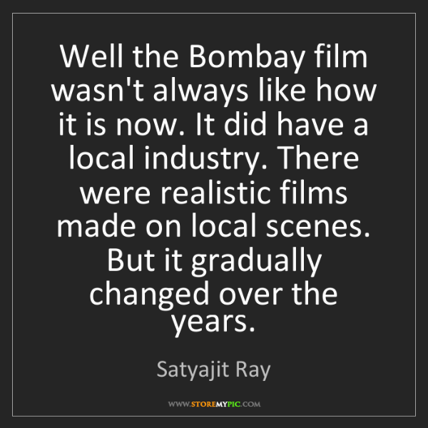 Satyajit Ray: Well the Bombay film wasn't always like how it is now....