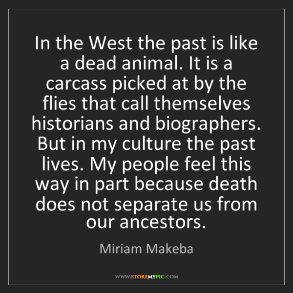 Miriam Makeba: In the West the past is like a dead animal. It is a carcass...