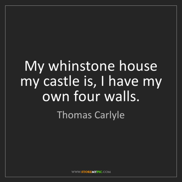 Thomas Carlyle: My whinstone house my castle is, I have my own four walls.